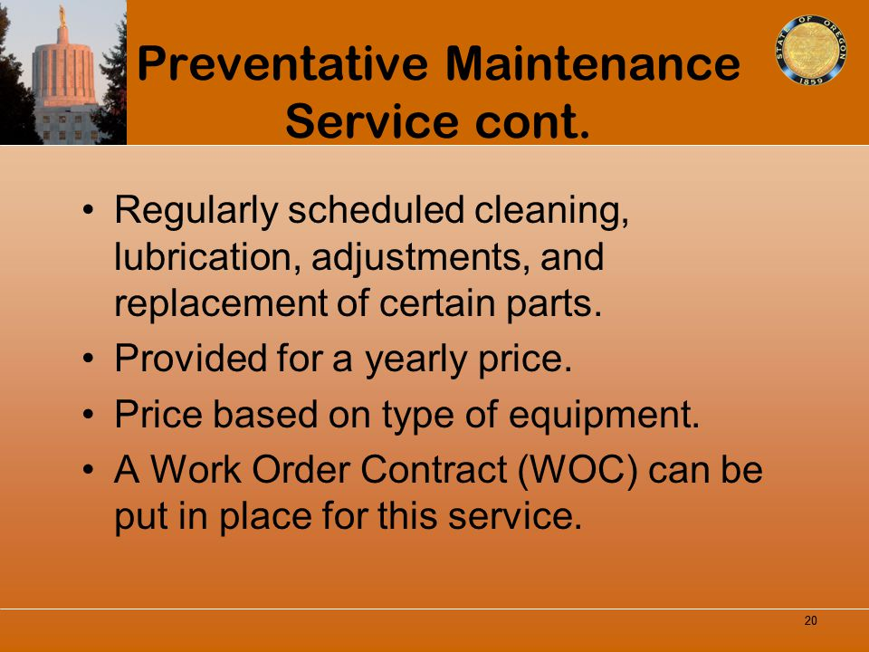 Preventative Maintenance Service cont. Regularly scheduled cleaning, lubrication, adjustments, and replacement of certain parts. Provided for a yearly