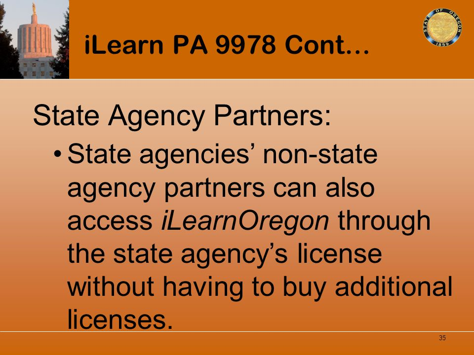 iLearn PA 9978 Cont… State Agency Partners: State agencies non-state agency partners can also access iLearnOregon through the state agencys license wi