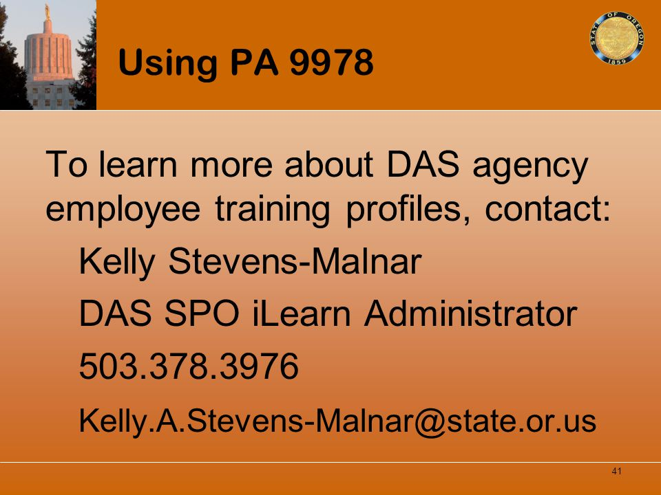 Using PA 9978 To learn more about DAS agency employee training profiles, contact: Kelly Stevens-Malnar DAS SPO iLearn Administrator 503.378.3976 Kelly