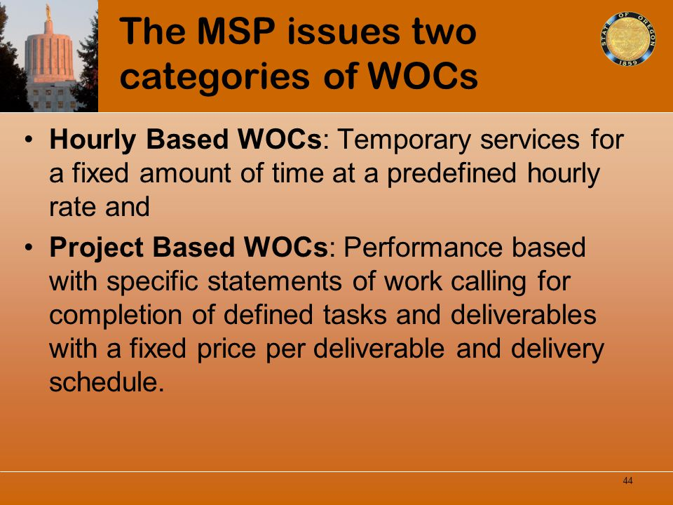 The MSP issues two categories of WOCs Hourly Based WOCs: Temporary services for a fixed amount of time at a predefined hourly rate and Project Based W