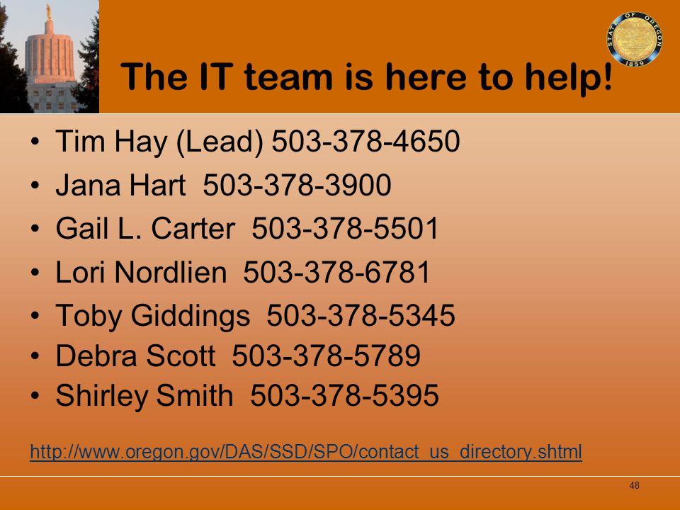 The IT team is here to help! Tim Hay (Lead) 503-378-4650 Jana Hart 503-378-3900 Gail L. Carter 503-378-5501 Lori Nordlien 503-378-6781 Toby Giddings 5
