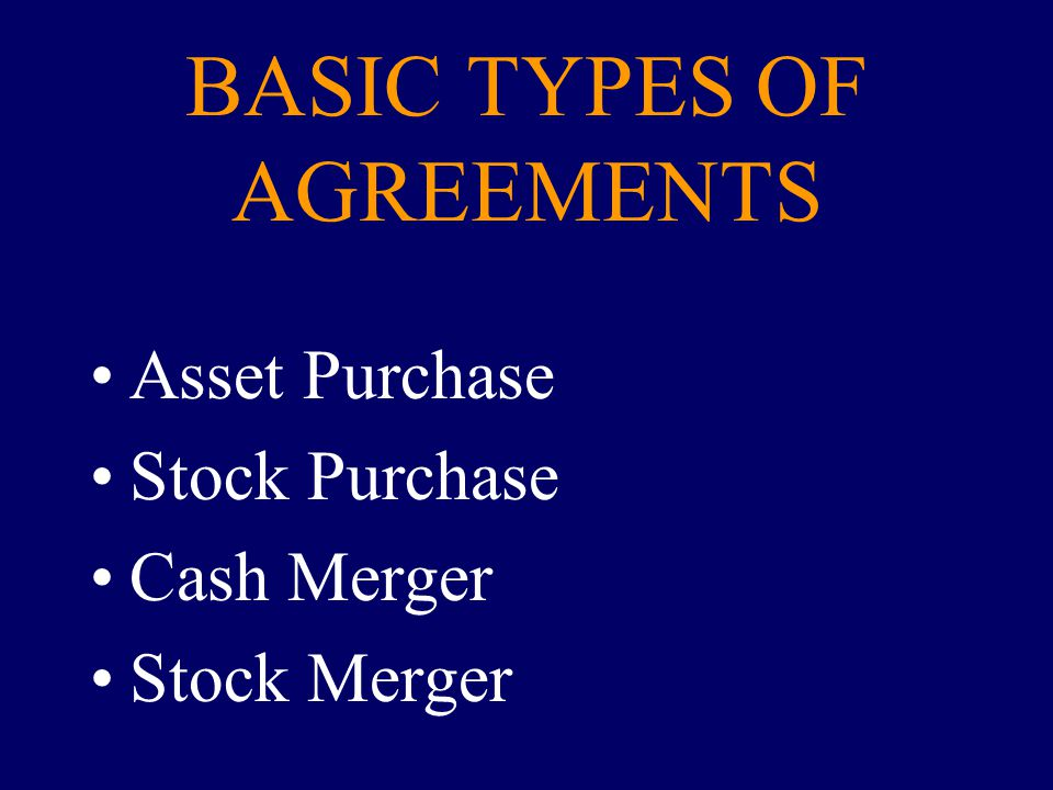 BASIC TYPES OF AGREEMENTS Asset Purchase Stock Purchase Cash Merger Stock Merger