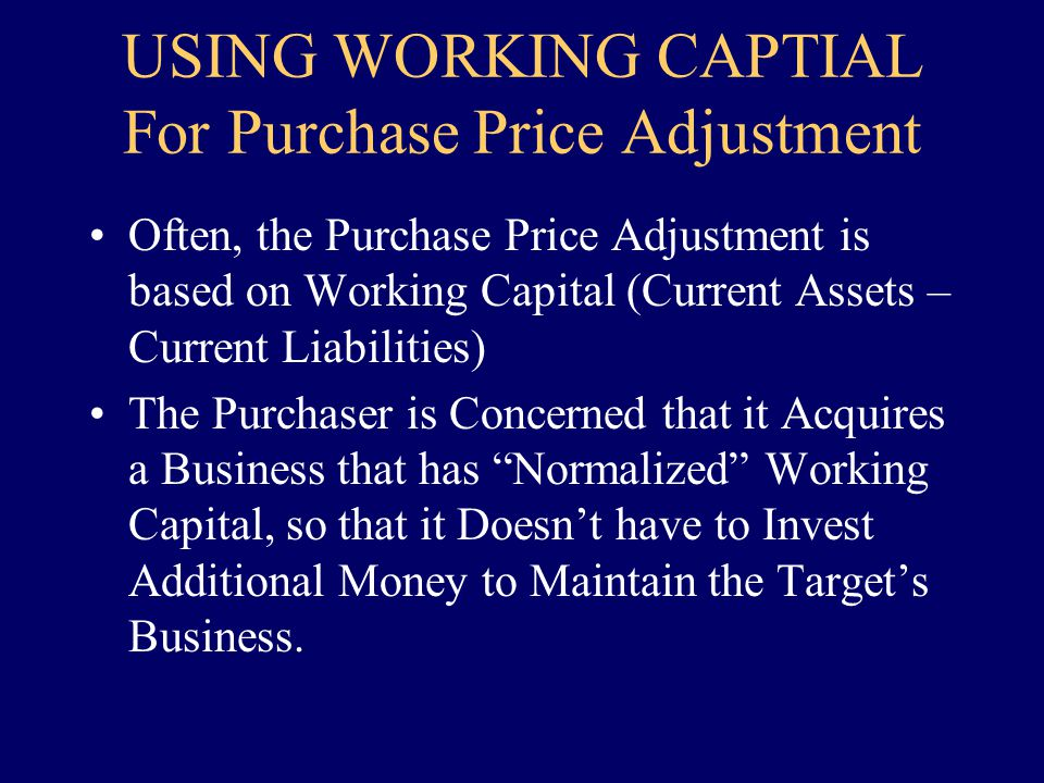 USING WORKING CAPTIAL For Purchase Price Adjustment Often, the Purchase Price Adjustment is based on Working Capital (Current Assets – Current Liabili