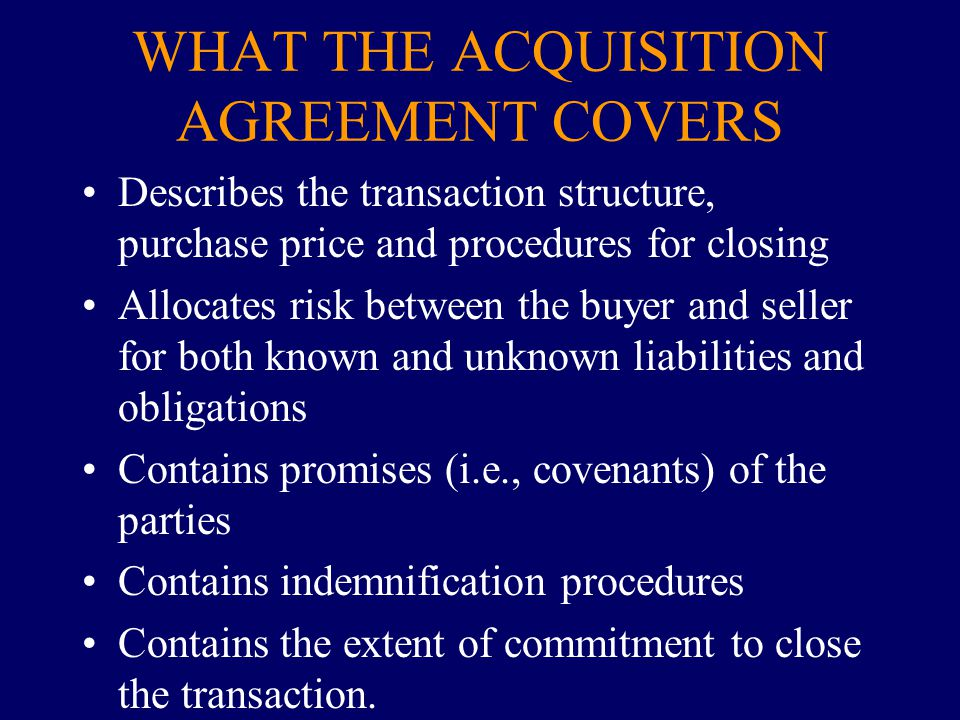 WHAT THE ACQUISITION AGREEMENT COVERS Describes the transaction structure, purchase price and procedures for closing Allocates risk between the buyer
