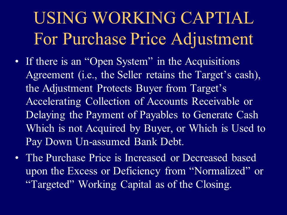USING WORKING CAPTIAL For Purchase Price Adjustment If there is an Open System in the Acquisitions Agreement (i.e., the Seller retains the Targets cas