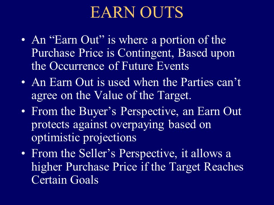EARN OUTS An Earn Out is where a portion of the Purchase Price is Contingent, Based upon the Occurrence of Future Events An Earn Out is used when the