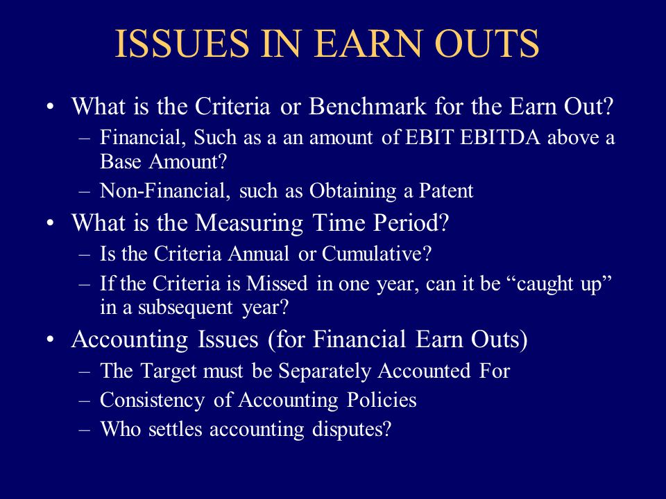 ISSUES IN EARN OUTS What is the Criteria or Benchmark for the Earn Out? –Financial, Such as a an amount of EBIT EBITDA above a Base Amount? –Non-Finan