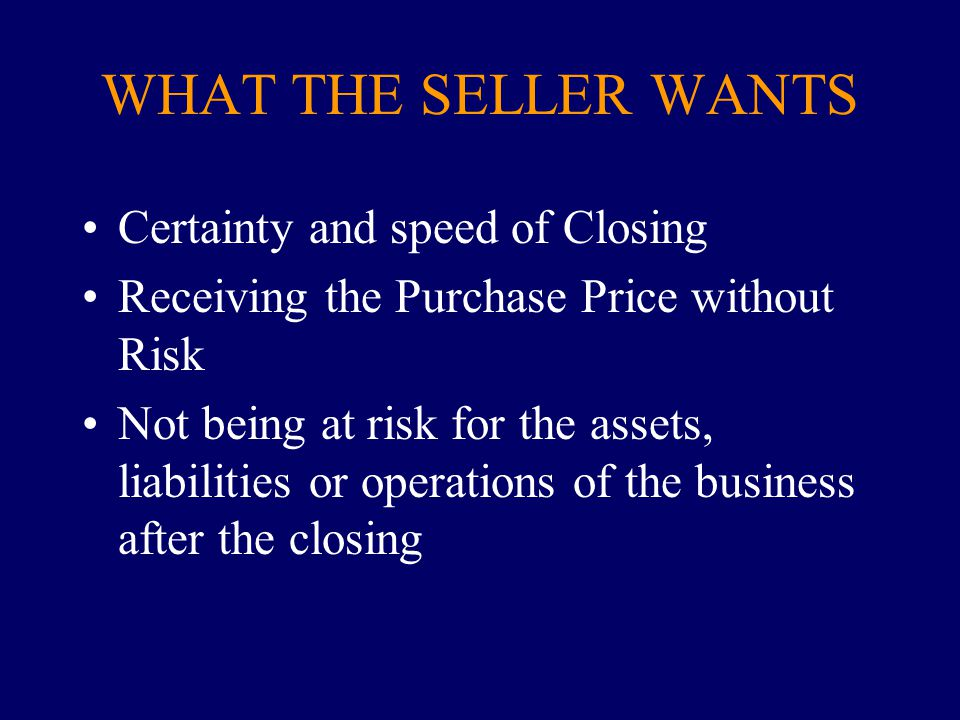 WHAT THE SELLER WANTS Certainty and speed of Closing Receiving the Purchase Price without Risk Not being at risk for the assets, liabilities or operat