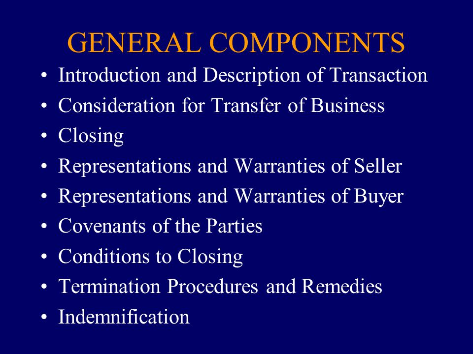 GENERAL COMPONENTS Introduction and Description of Transaction Consideration for Transfer of Business Closing Representations and Warranties of Seller Representations and Warranties of Buyer Covenants of the Parties Conditions to Closing Termination Procedures and Remedies Indemnification