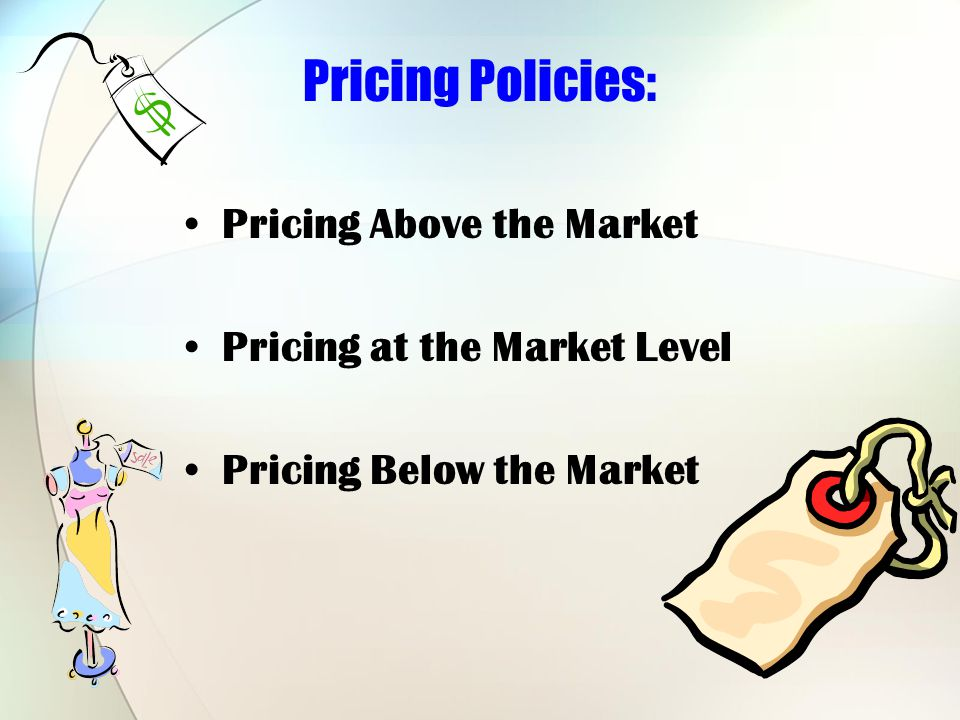 Pricing Policies: Pricing Above the Market Pricing at the Market Level Pricing Below the Market