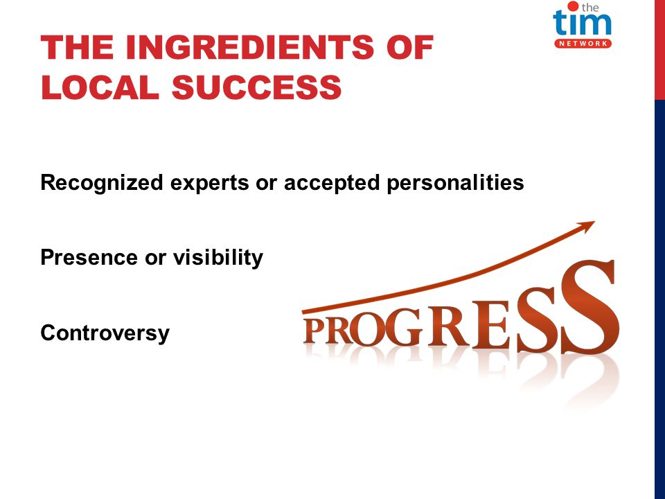 THE INGREDIENTS OF LOCAL SUCCESS Recognized experts or accepted personalities Presence or visibility Controversy