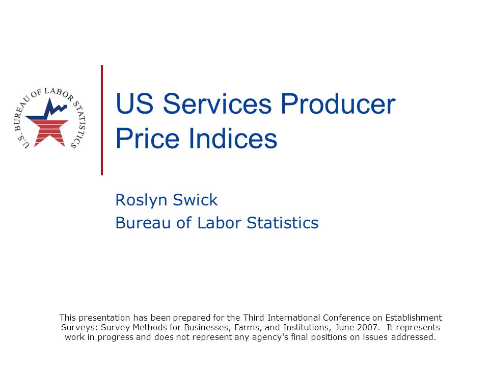 US Services Producer Price Indices Roslyn Swick Bureau of Labor Statistics This presentation has been prepared for the Third International Conference
