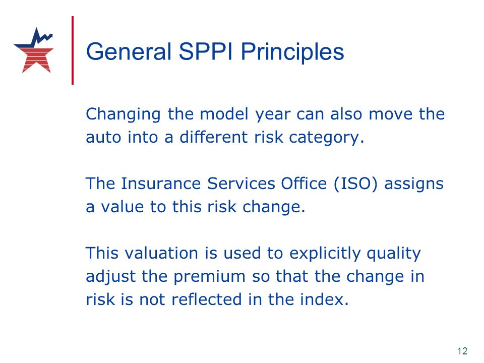 12 General SPPI Principles Changing the model year can also move the auto into a different risk category. The Insurance Services Office (ISO) assigns