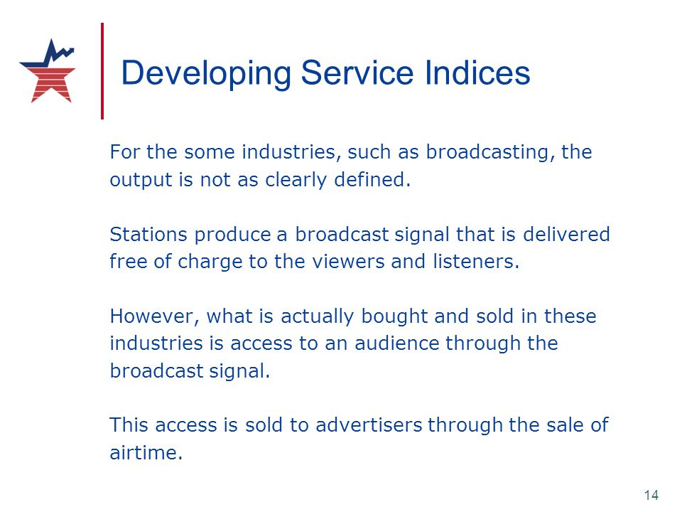 14 Developing Service Indices For the some industries, such as broadcasting, the output is not as clearly defined. Stations produce a broadcast signal