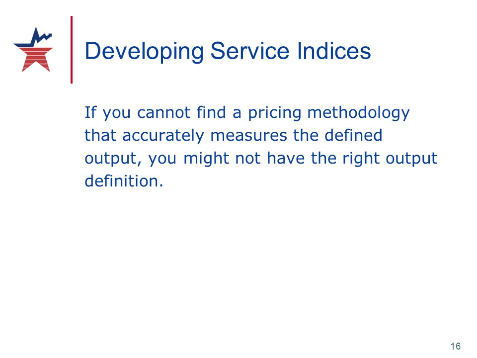 16 Developing Service Indices If you cannot find a pricing methodology that accurately measures the defined output, you might not have the right outpu