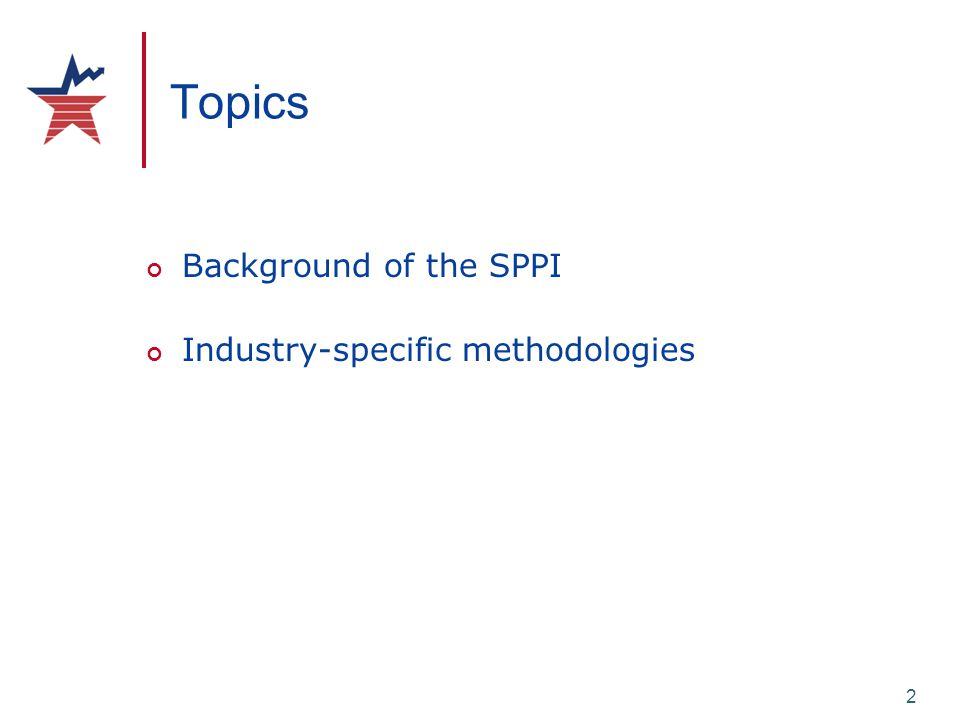 2 Topics Background of the SPPI Industry-specific methodologies