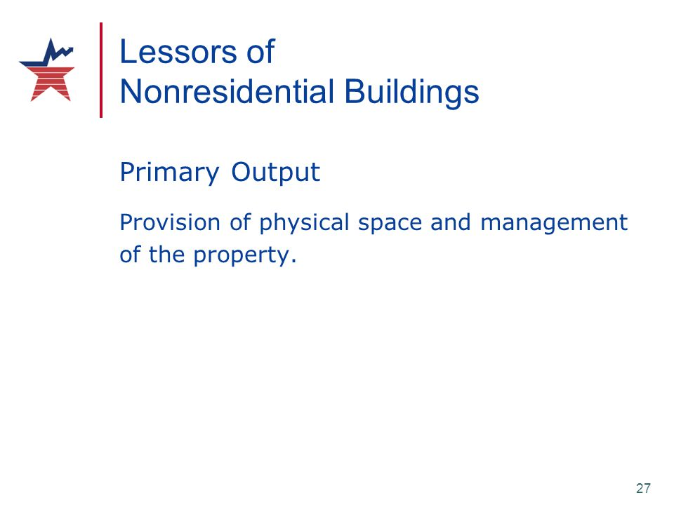 27 Lessors of Nonresidential Buildings Primary Output Provision of physical space and management of the property.