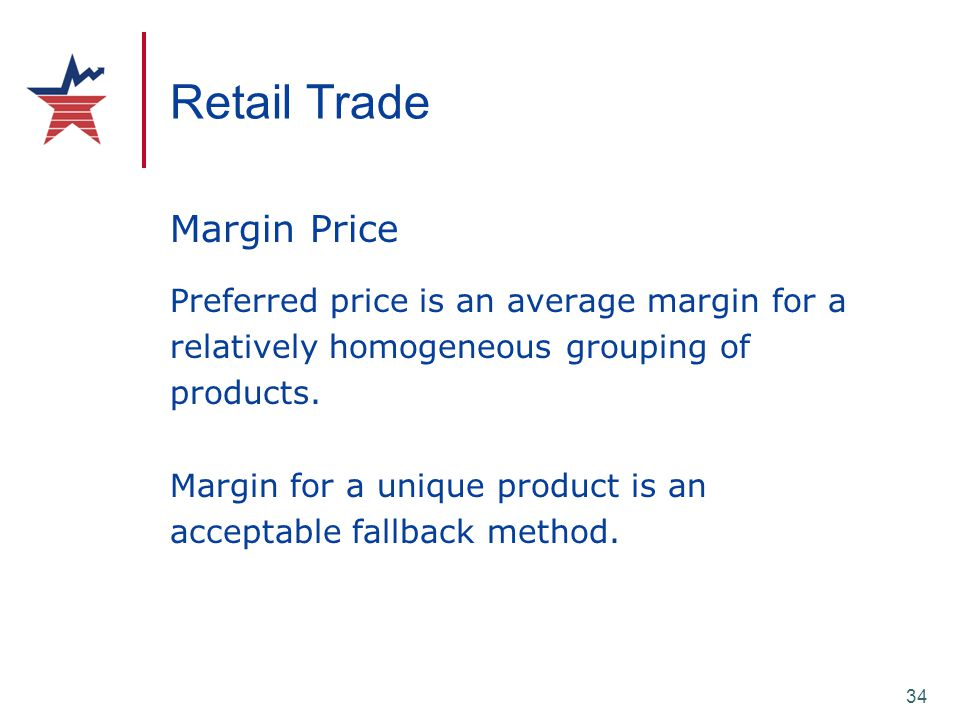 34 Retail Trade Margin Price Preferred price is an average margin for a relatively homogeneous grouping of products. Margin for a unique product is an