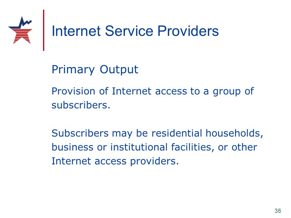 36 Internet Service Providers Primary Output Provision of Internet access to a group of subscribers. Subscribers may be residential households, busine