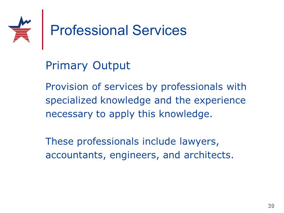 39 Professional Services Primary Output Provision of services by professionals with specialized knowledge and the experience necessary to apply this k