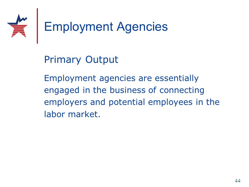 44 Employment Agencies Primary Output Employment agencies are essentially engaged in the business of connecting employers and potential employees in t
