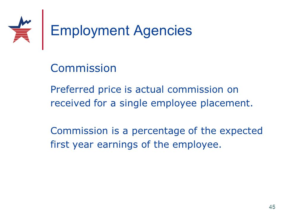 45 Employment Agencies Commission Preferred price is actual commission on received for a single employee placement. Commission is a percentage of the