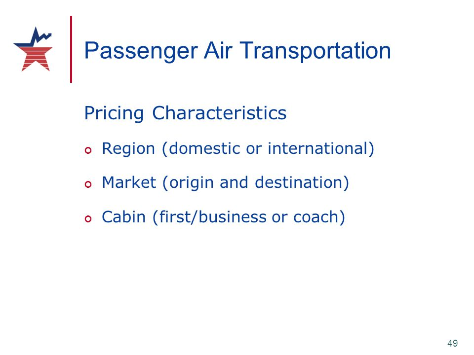 49 Passenger Air Transportation Pricing Characteristics Region (domestic or international) Market (origin and destination) Cabin (first/business or co