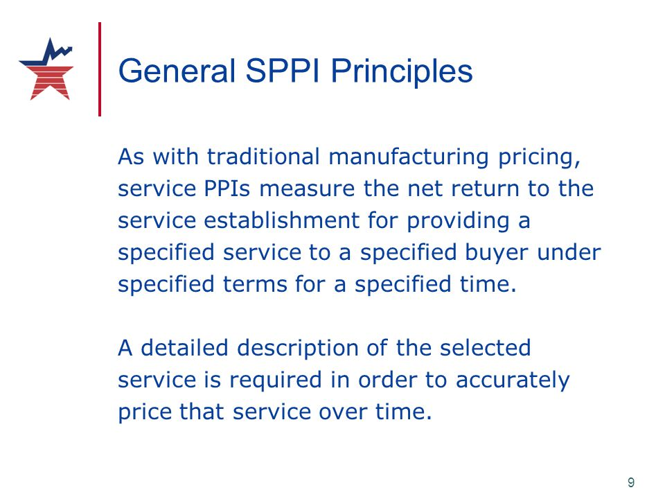 9 General SPPI Principles As with traditional manufacturing pricing, service PPIs measure the net return to the service establishment for providing a