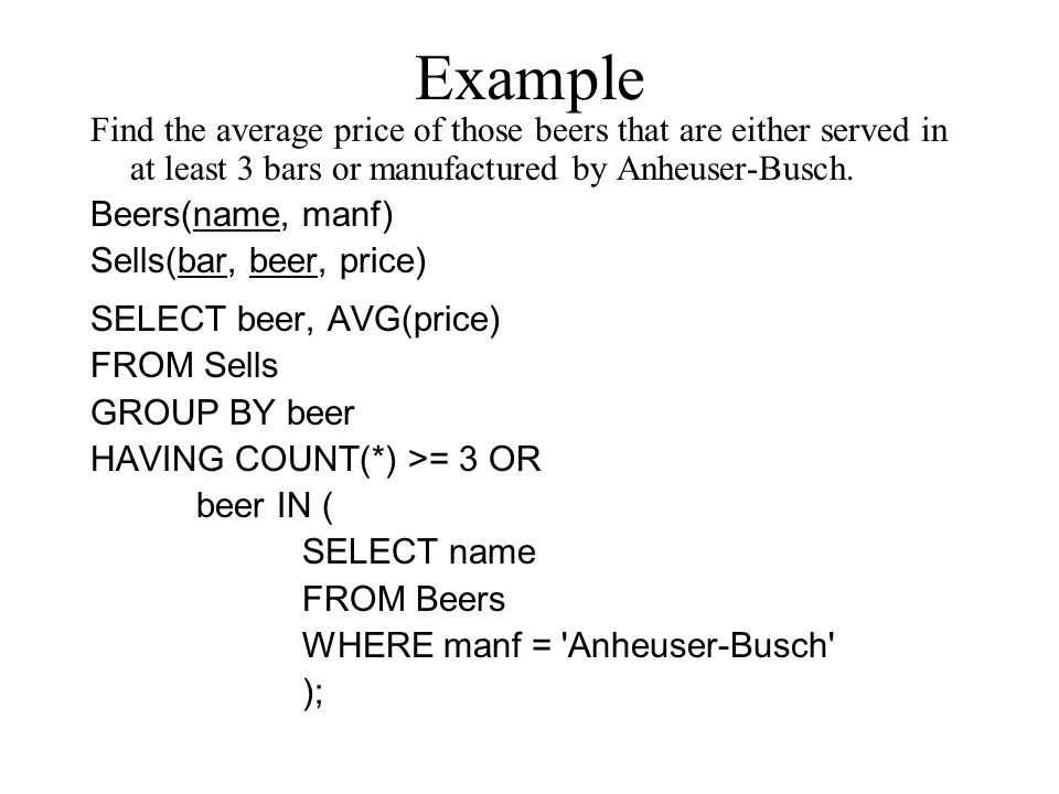Example Find the average price of those beers that are either served in at least 3 bars or manufactured by Anheuser-Busch. Beers(name, manf) Sells(bar