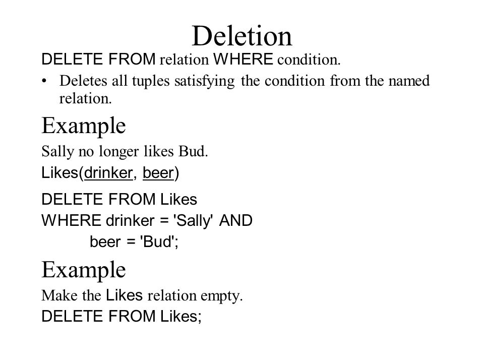 Deletion DELETE FROM relation WHERE condition. Deletes all tuples satisfying the condition from the named relation. Example Sally no longer likes Bud.