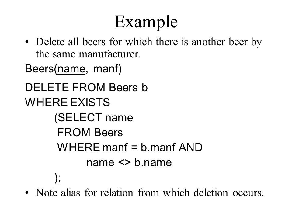 Example Delete all beers for which there is another beer by the same manufacturer. Beers(name, manf) DELETE FROM Beers b WHERE EXISTS (SELECT name FRO
