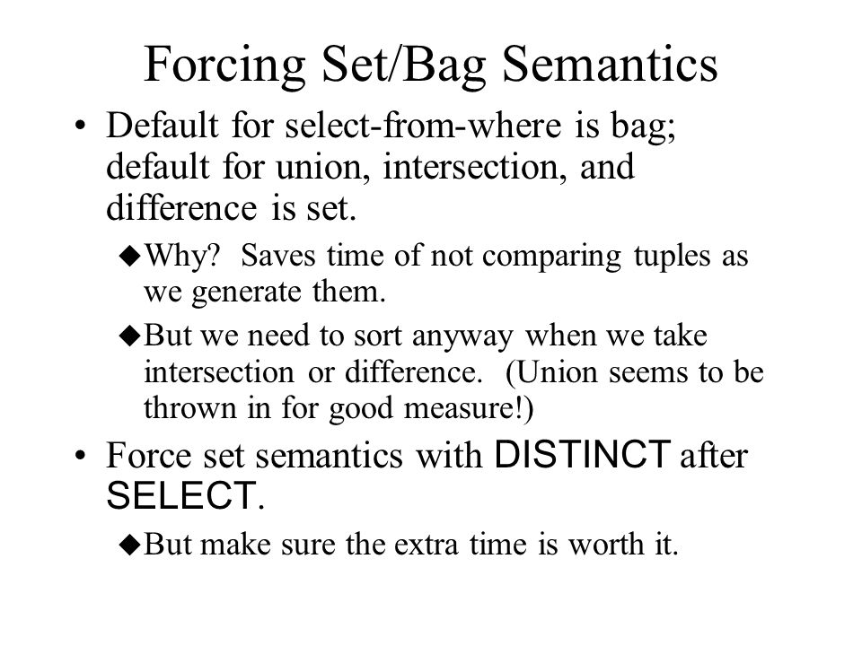 Forcing Set/Bag Semantics Default for select-from-where is bag; default for union, intersection, and difference is set. u Why? Saves time of not compa