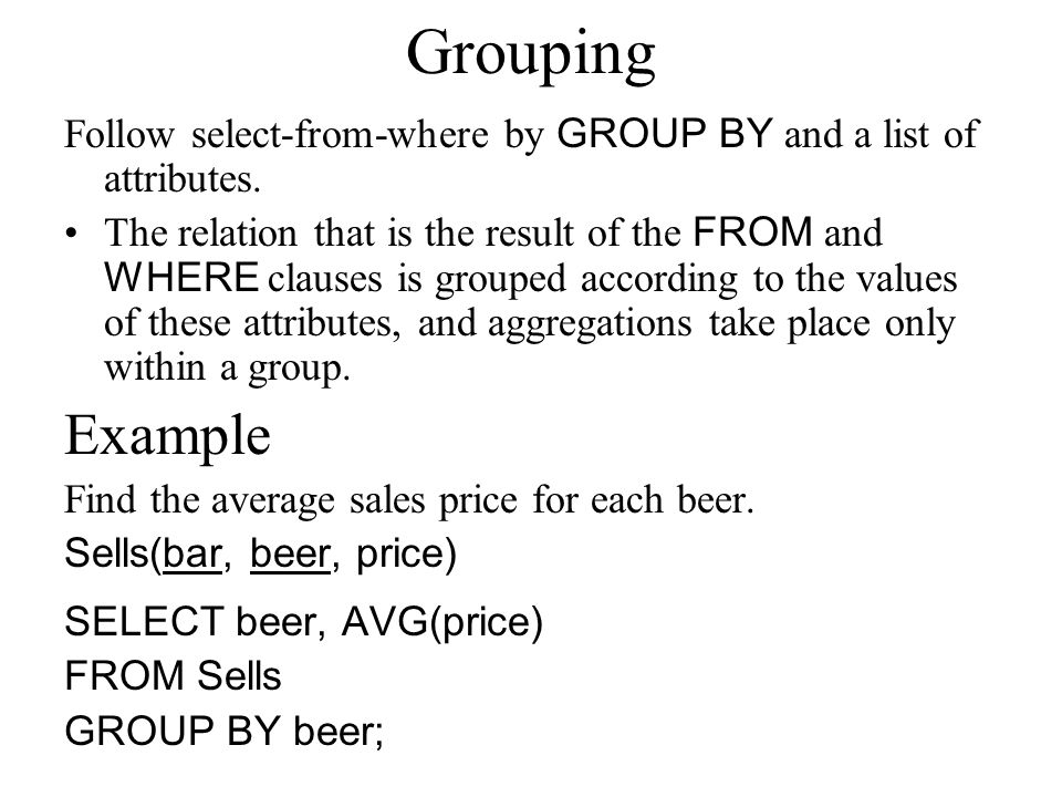 Grouping Follow select-from-where by GROUP BY and a list of attributes. The relation that is the result of the FROM and WHERE clauses is grouped accor