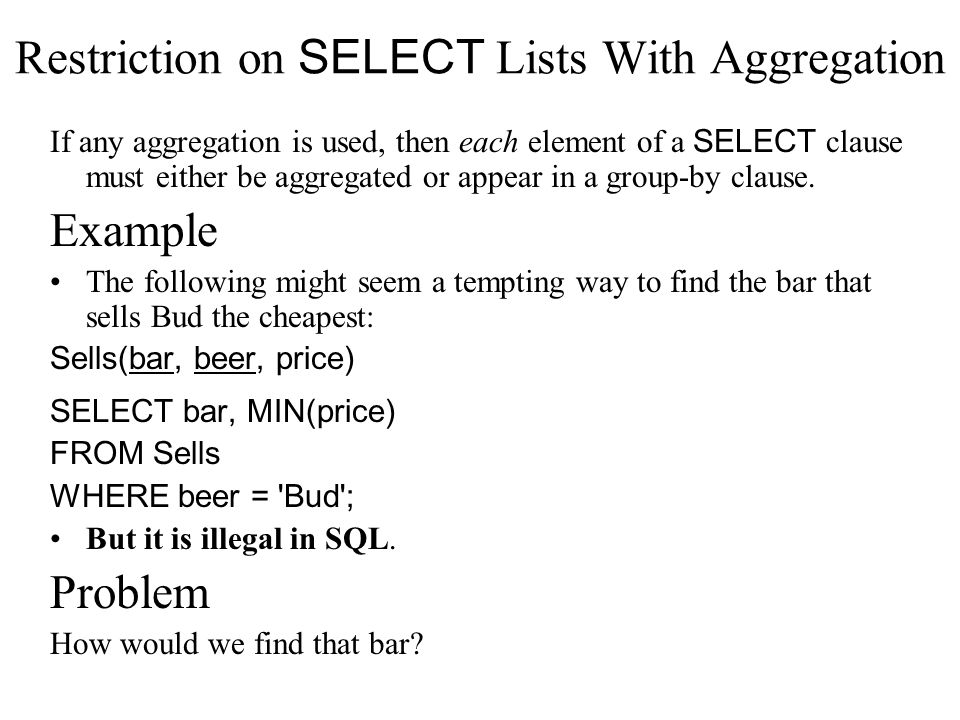 Restriction on SELECT Lists With Aggregation If any aggregation is used, then each element of a SELECT clause must either be aggregated or appear in a group-by clause.