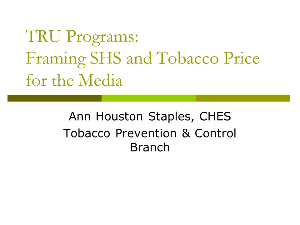 TRU Programs: Framing SHS and Tobacco Price for the Media Ann Houston Staples, CHES Tobacco Prevention & Control Branch