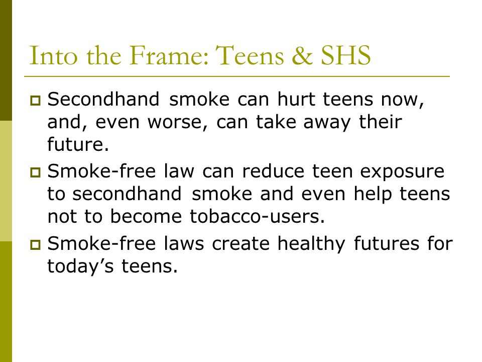 Into the Frame: Teens & SHS Secondhand smoke can hurt teens now, and, even worse, can take away their future. Smoke-free law can reduce teen exposure