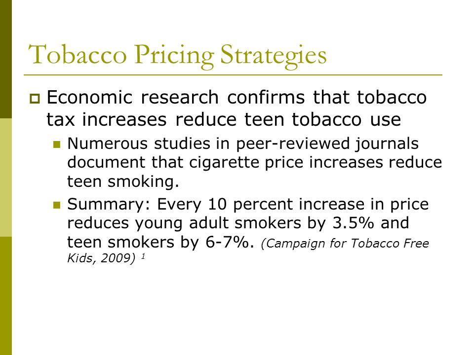 Tobacco Pricing Strategies Economic research confirms that tobacco tax increases reduce teen tobacco use Numerous studies in peer-reviewed journals do