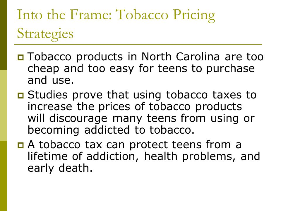 Into the Frame: Tobacco Pricing Strategies Tobacco products in North Carolina are too cheap and too easy for teens to purchase and use. Studies prove