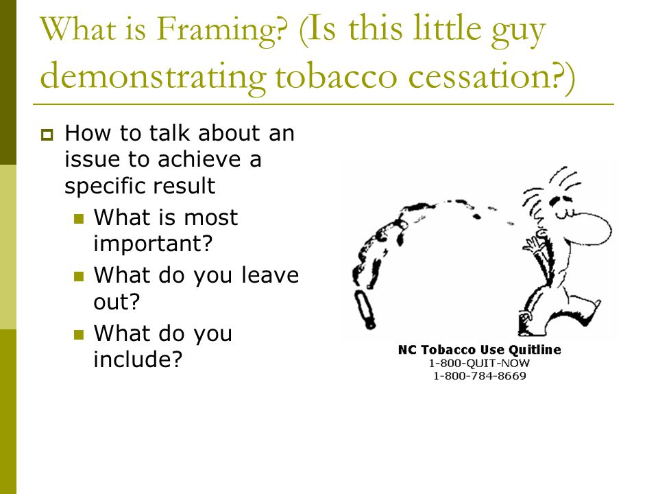 What is Framing? ( Is this little guy demonstrating tobacco cessation?) How to talk about an issue to achieve a specific result What is most important