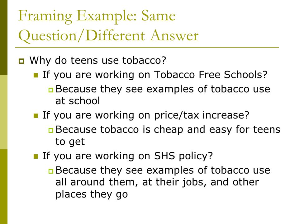 Framing Example: Same Question/Different Answer Why do teens use tobacco? If you are working on Tobacco Free Schools? Because they see examples of tob
