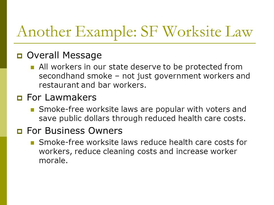 Another Example: SF Worksite Law Overall Message All workers in our state deserve to be protected from secondhand smoke – not just government workers