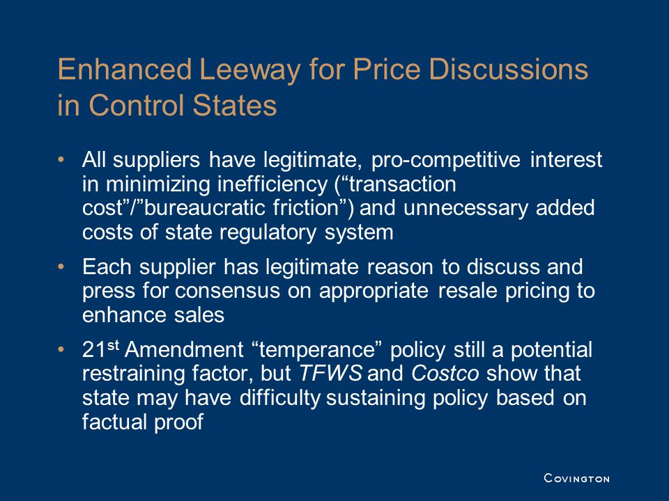 Enhanced Leeway for Price Discussions in Control States All suppliers have legitimate, pro-competitive interest in minimizing inefficiency (transaction cost/bureaucratic friction) and unnecessary added costs of state regulatory system Each supplier has legitimate reason to discuss and press for consensus on appropriate resale pricing to enhance sales 21 st Amendment temperance policy still a potential restraining factor, but TFWS and Costco show that state may have difficulty sustaining policy based on factual proof