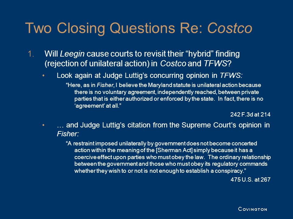 Two Closing Questions Re: Costco 1.Will Leegin cause courts to revisit their hybrid finding (rejection of unilateral action) in Costco and TFWS.