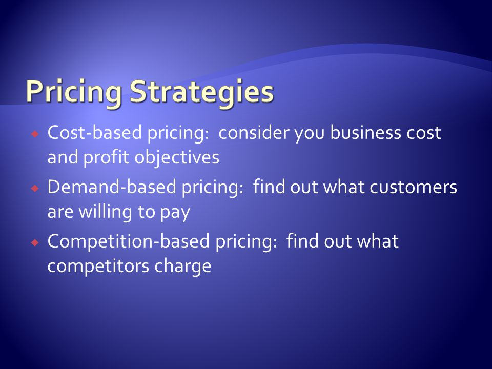 Cost-based pricing: consider you business cost and profit objectives Demand-based pricing: find out what customers are willing to pay Competition-based pricing: find out what competitors charge