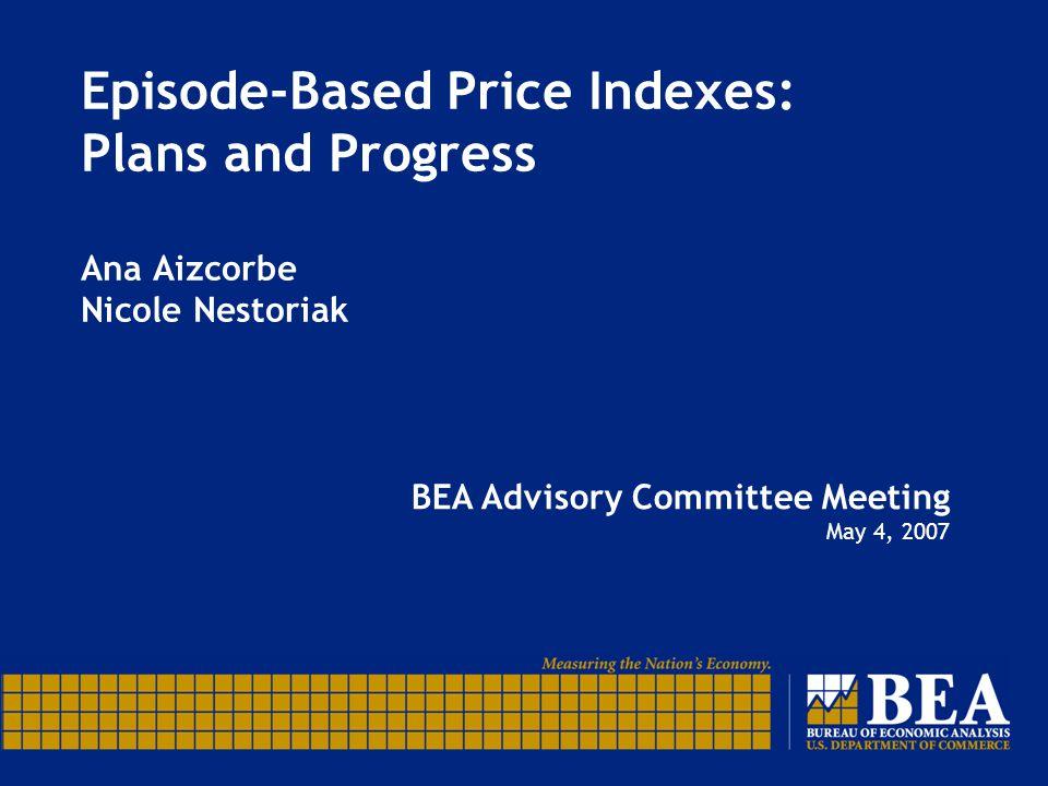 Episode-Based Price Indexes: Plans and Progress Ana Aizcorbe Nicole Nestoriak BEA Advisory Committee Meeting May 4, 2007