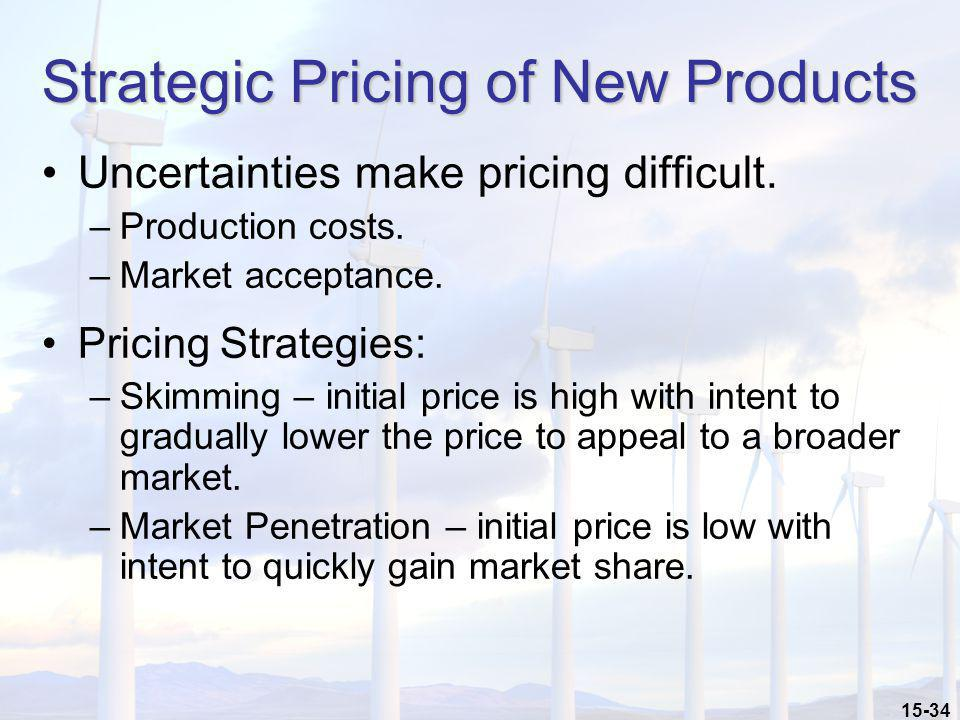 15-34 Strategic Pricing of New Products Uncertainties make pricing difficult. –Production costs. –Market acceptance. Pricing Strategies: –Skimming – i