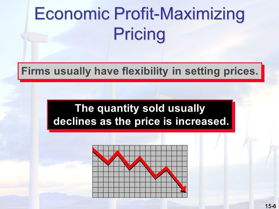 15-6 Economic Profit-Maximizing Pricing Firms usually have flexibility in setting prices. The quantity sold usually declines as the price is increased