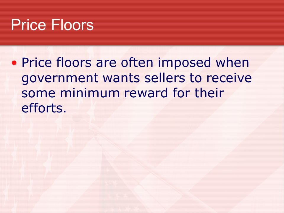 Price Floors Price floors are often imposed when government wants sellers to receive some minimum reward for their efforts.