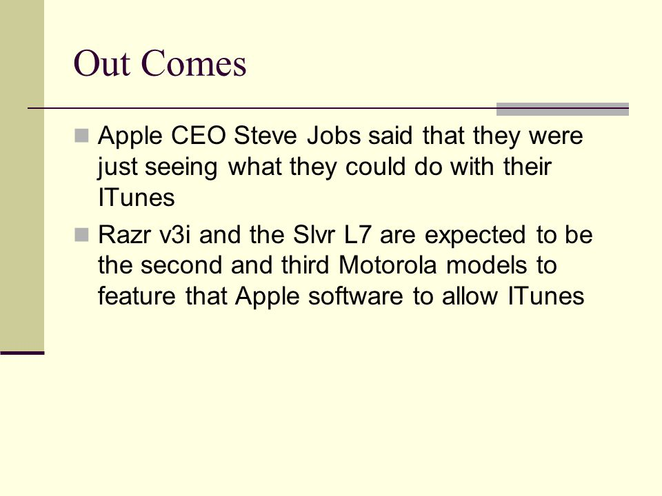 Out Comes Apple CEO Steve Jobs said that they were just seeing what they could do with their ITunes Razr v3i and the Slvr L7 are expected to be the second and third Motorola models to feature that Apple software to allow ITunes