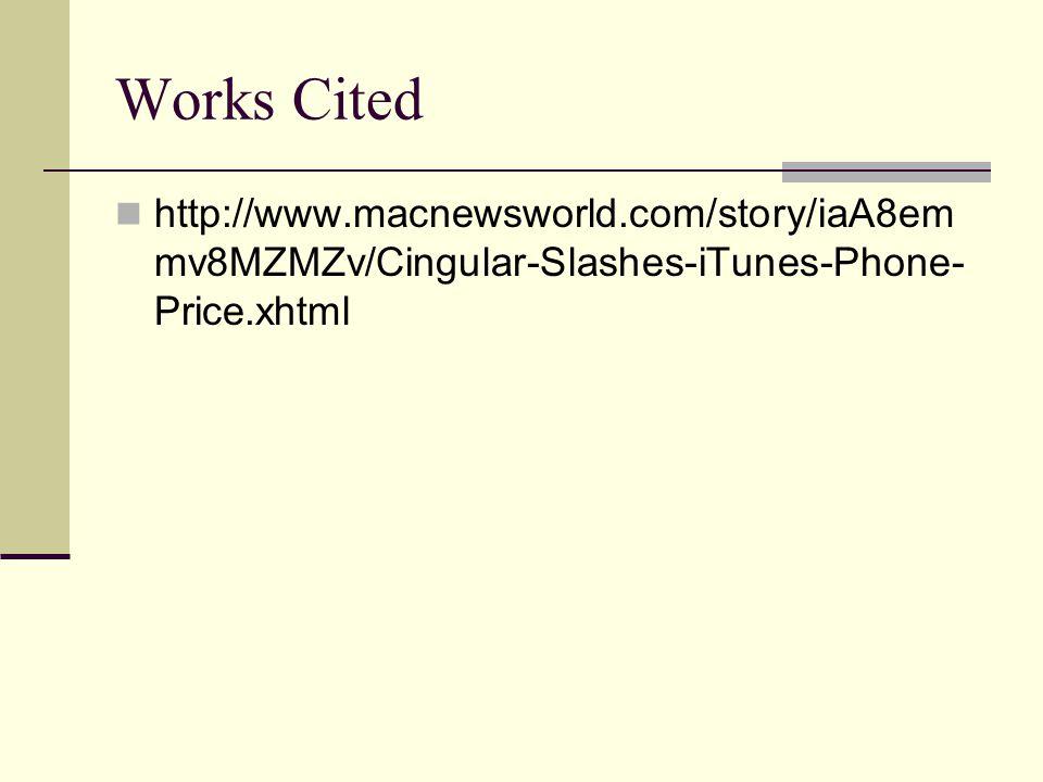 Works Cited http://www.macnewsworld.com/story/iaA8em mv8MZMZv/Cingular-Slashes-iTunes-Phone- Price.xhtml